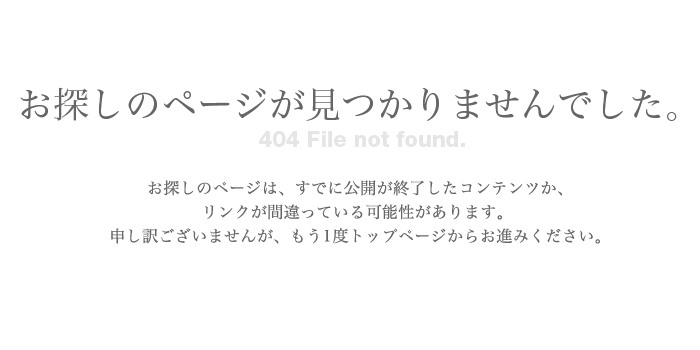 お探しのページが見つかりませんでした。お探しのページは、すでに公開が終了したコンテンツか、リンクが間違っている可能性があります。申し訳ございませんが、もう1度トップページからお進みください。